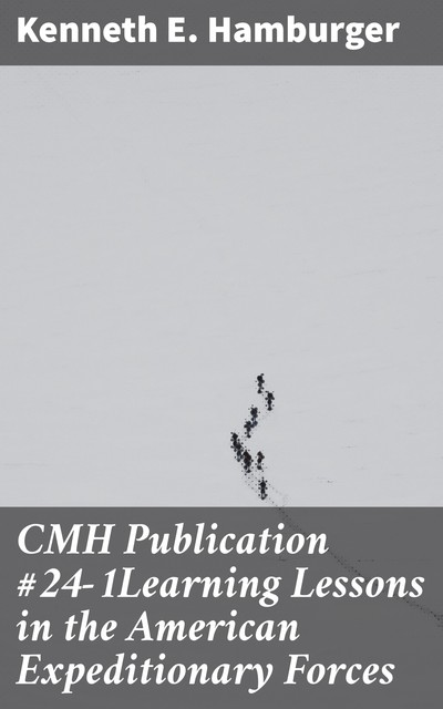 CMH Publication #24–1Learning Lessons in the American Expeditionary Forces, Kenneth E. Hamburger