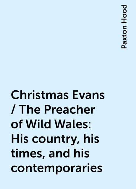 Christmas Evans / The Preacher of Wild Wales: His country, his times, and his contemporaries, Paxton Hood