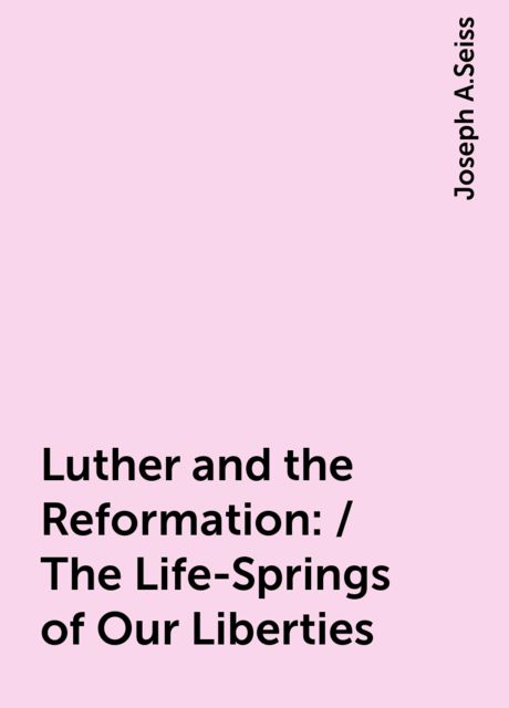 Luther and the Reformation: / The Life-Springs of Our Liberties, Joseph A.Seiss
