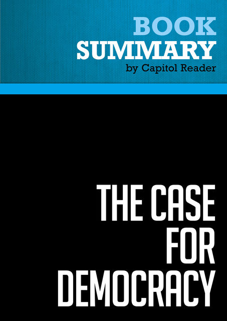 Summary of The Case for Democracy: The Power of Freedom to Overcome Tyranny and Terror – Natan Sharansky (with Ron Dermer), Capitol Reader