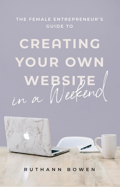 The Female Entrepreneur's Guide to Creating Your Own Website in a Weekend, Ruthann Bowen