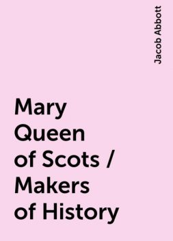 Mary Queen of Scots / Makers of History, Jacob Abbott