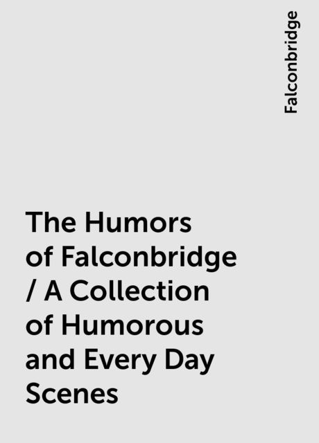 The Humors of Falconbridge / A Collection of Humorous and Every Day Scenes, Falconbridge