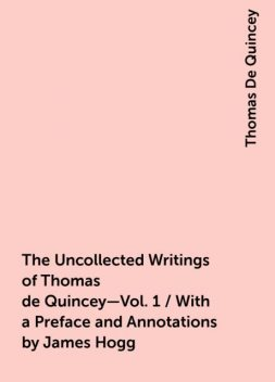 The Uncollected Writings of Thomas de Quincey—Vol. 1 / With a Preface and Annotations by James Hogg, Thomas De Quincey