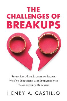 The Challenges of Breakups: Seven Real-Life Stories of People Who've Struggled and Surpassed the Challenges of Breakups, Henry A. Castillo
