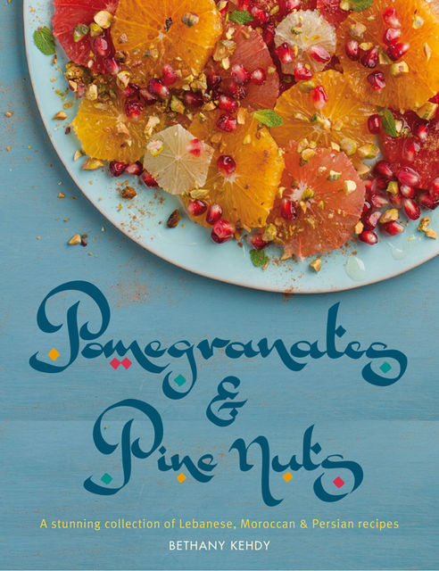 Pomegranates & Pine Nuts: A Stunning Collection of Lebanese, Moroccan and Persian Recipes, Bethany Kehdy