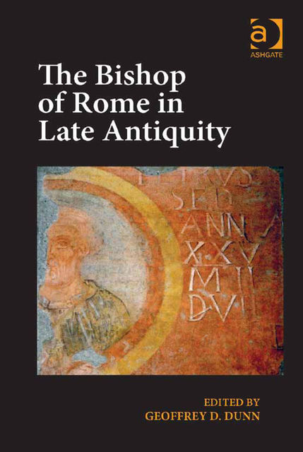 The Bishop of Rome in Late Antiquity, Geoffrey D.Dunn