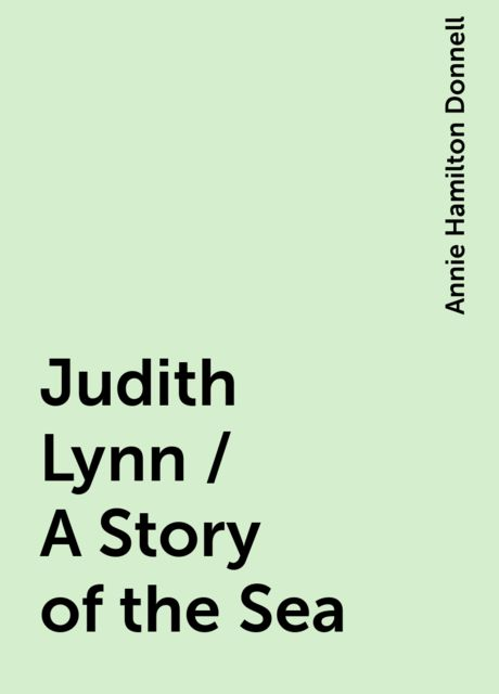 Judith Lynn / A Story of the Sea, Annie Hamilton Donnell