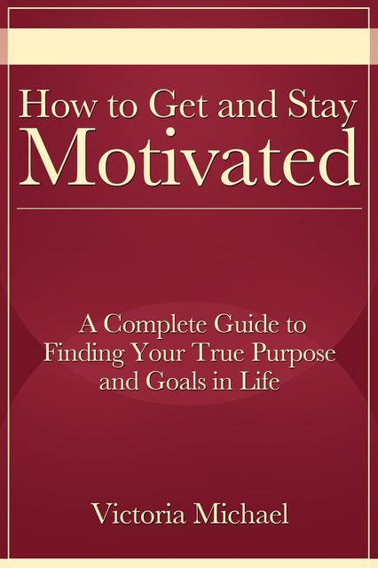 How to Get and Stay Motivated: A Complete Guide to Finding Your True Purpose and Goals in Life, Victoria JD Michael