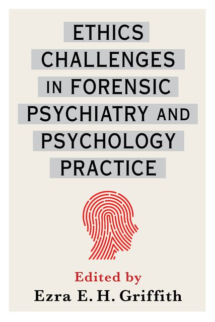 Ethics Challenges in Forensic Psychiatry and Psychology Practice, Edited by Ezra E.H. Griffith