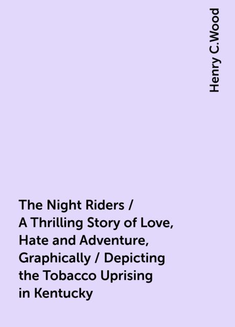 The Night Riders / A Thrilling Story of Love, Hate and Adventure, Graphically / Depicting the Tobacco Uprising in Kentucky, Henry C.Wood