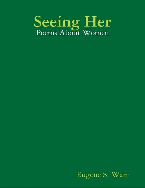 Seeing Her: Poems About Women, Eugene S.Warr