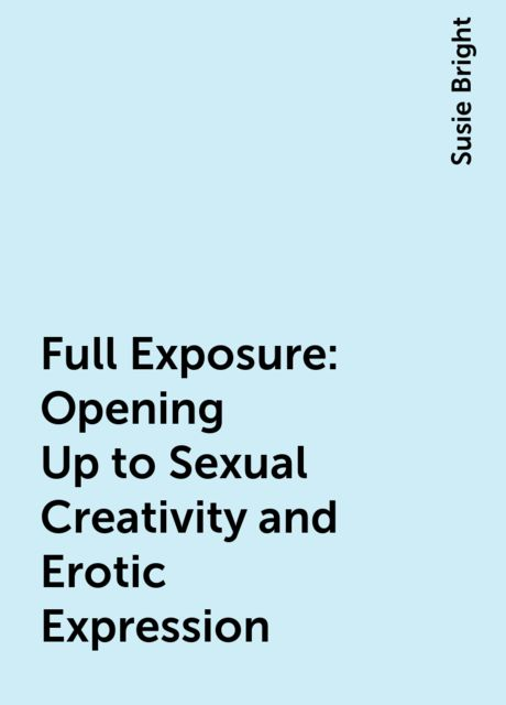 Full Exposure : Opening Up to Sexual Creativity and Erotic Expression, Susie Bright