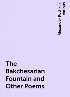 The Bakchesarian Fountain and Other Poems, Alexander Pushkin, Various