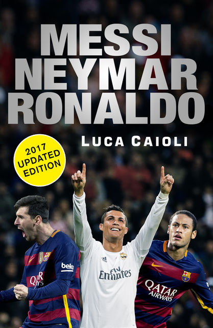 Messi, Neymar, Ronaldo – 2017 Updated Edition, Luca Caioli