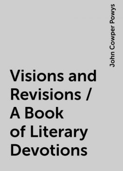 Visions and Revisions / A Book of Literary Devotions, John Cowper Powys