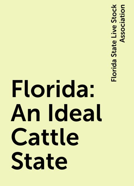 Florida: An Ideal Cattle State, Florida State Live Stock Association