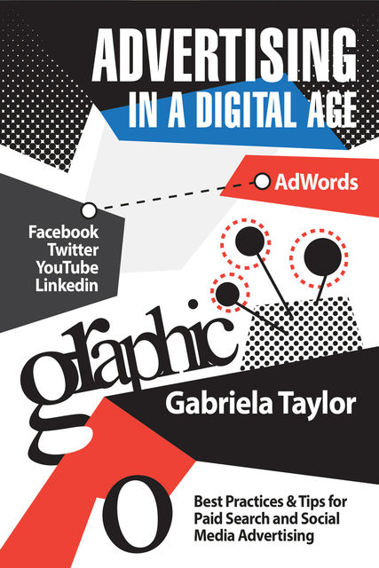 Advertising in a Digital Age: Best Practices for Adwords and Social Media Advertising, Gabriela Taylor