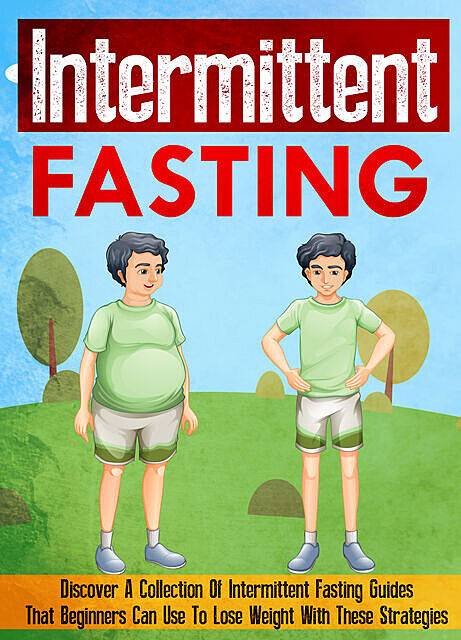 Intermittent Fasting: Discover A Collection Of Intermittent Fasting Guides That Beginners Can Use To Lose Weight With These Strategies, Old Natural Ways
