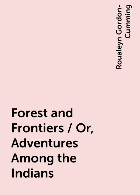Forest and Frontiers / Or, Adventures Among the Indians, Roualeyn Gordon-Cumming