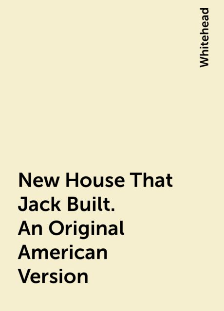 New House That Jack Built. An Original American Version, Whitehead