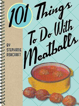 101 Things To Do With Meatballs, Stephanie Ashcraft