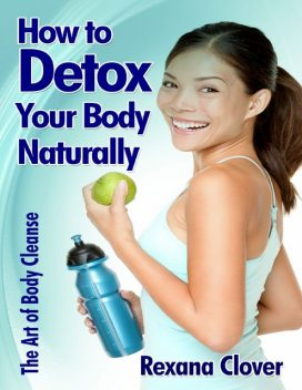 How to Detox Your Body Naturally: The Art of Body Cleanse, Rexana Clover
