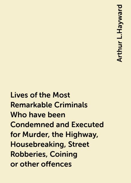 Lives of the Most Remarkable Criminals Who have been Condemned and Executed for Murder, the Highway, Housebreaking, Street Robberies, Coining or other offences, Arthur L.Hayward