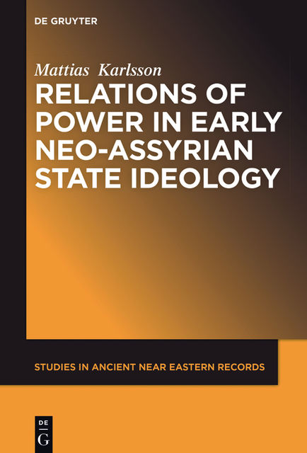 Relations of Power in Early Neo-Assyrian State Ideology, Mattias Karlsson