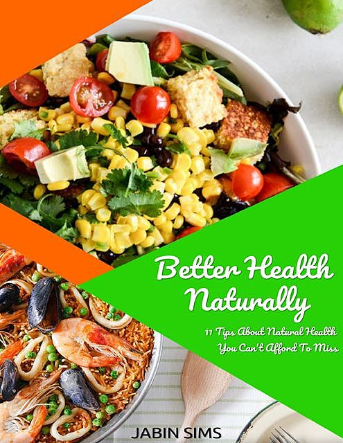 Better Health Naturally: 11 Tips About Natural Health You Can't Afford to Miss, Jabin Sims