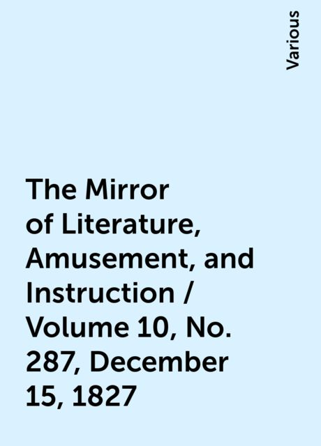 The Mirror of Literature, Amusement, and Instruction / Volume 10, No. 287, December 15, 1827, Various