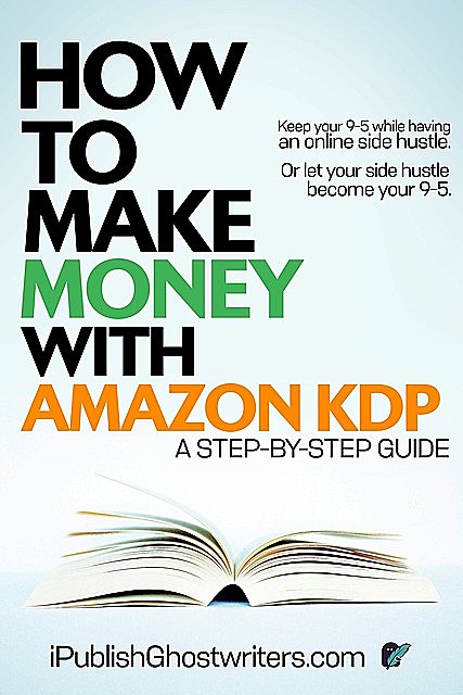 How to Make Money with Amazon KDP – A Step by Step Guide: 3 Books in 1, IPublish Ghostwriters