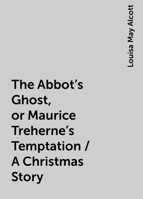 The Abbot's Ghost, or Maurice Treherne's Temptation / A Christmas Story, Louisa May Alcott