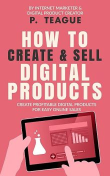How To Create & Sell Digital Products, P. Teague