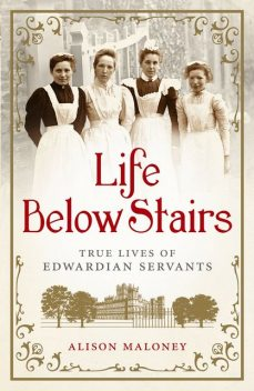 Life Below Stairs: True Lives of Edwardian Servants, Maloney Alison