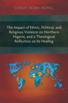 The Impact of Ethnic, Political, and Religious Violence on Northern Nigeria, and a Theological Reflection on Its Healing, Sunday Bobai Agang