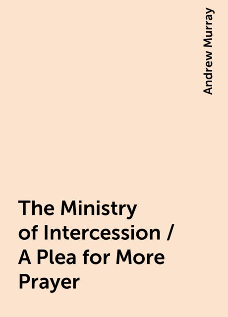 The Ministry of Intercession / A Plea for More Prayer, Andrew Murray