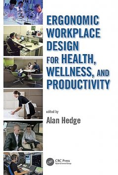 ERGONOMIC WORKPLACE DESIGN FOR HEALTH, WELLNESS, AND PRODUCTIVITY, Alan Hedge
