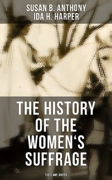 The History of the Women's Suffrage: The Flame Ignites, Susan Anthony, Ida H. Harper