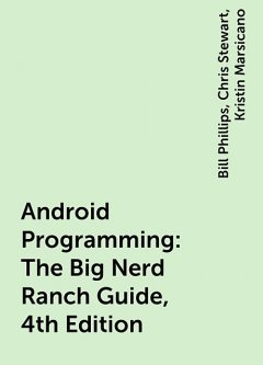 Android Programming: The Big Nerd Ranch Guide, 4th Edition, Bill Phillips, Chris Stewart, Kristin Marsicano
