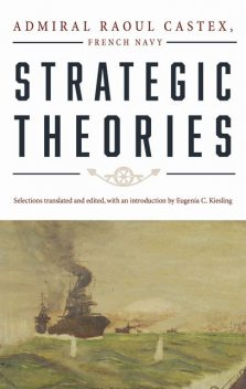 Strategic Theories, Admiral Raoul Castex French Navy