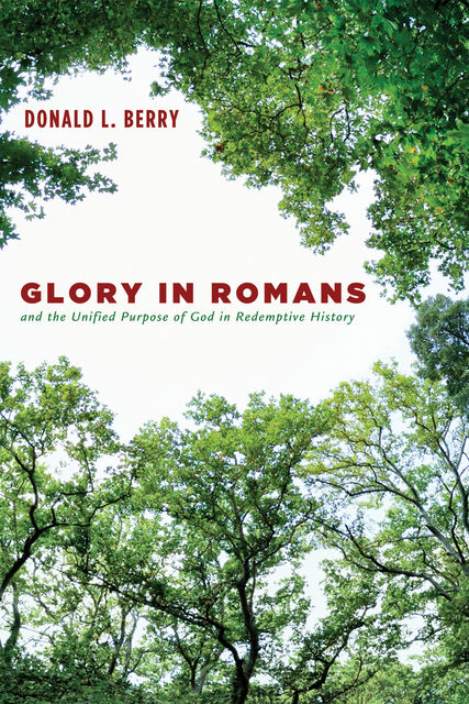 Glory in Romans and the Unified Purpose of God in Redemptive History, Donald L. Berry