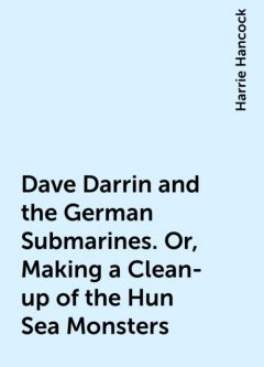 Dave Darrin and the German Submarines. Or, Making a Clean-up of the Hun Sea Monsters, Harrie Hancock