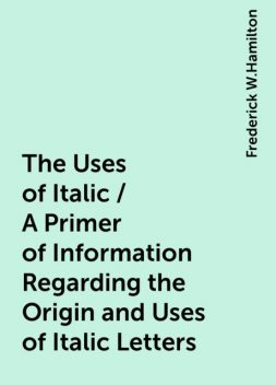 The Uses of Italic / A Primer of Information Regarding the Origin and Uses of Italic Letters, Frederick W.Hamilton
