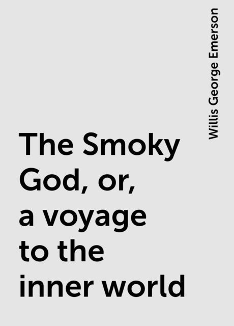 The Smoky God, or, a voyage to the inner world, Willis George Emerson