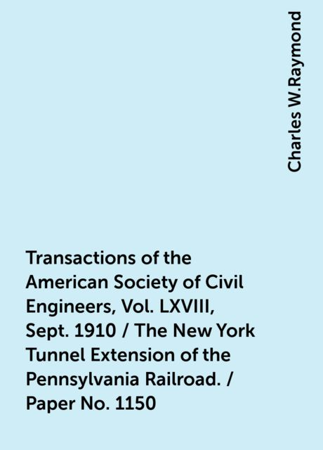 Transactions of the American Society of Civil Engineers, Vol. LXVIII, Sept. 1910 / The New York Tunnel Extension of the Pennsylvania Railroad. / Paper No. 1150, Charles W.Raymond