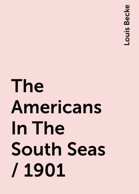 The Americans In The South Seas / 1901, Louis Becke