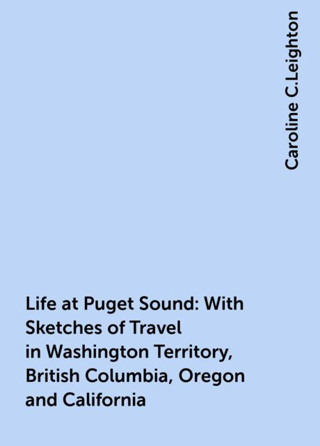 Life at Puget Sound: With Sketches of Travel in Washington Territory, British Columbia, Oregon and California, Caroline C.Leighton