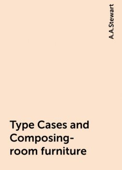 Type Cases and Composing-room furniture, A.A.Stewart