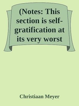 (Notes: This section is self-gratification at its very worst, Christiaan Meyer